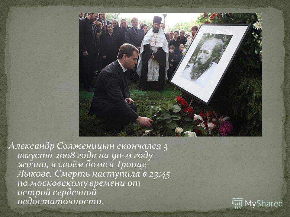 Александр Солженицын скончался 3 августа 2008 года на 90-м году жизни, в своём доме в Троице- Лыкове. Смерть наступила в 23:45 по московскому времени от острой сердечной недостаточности.