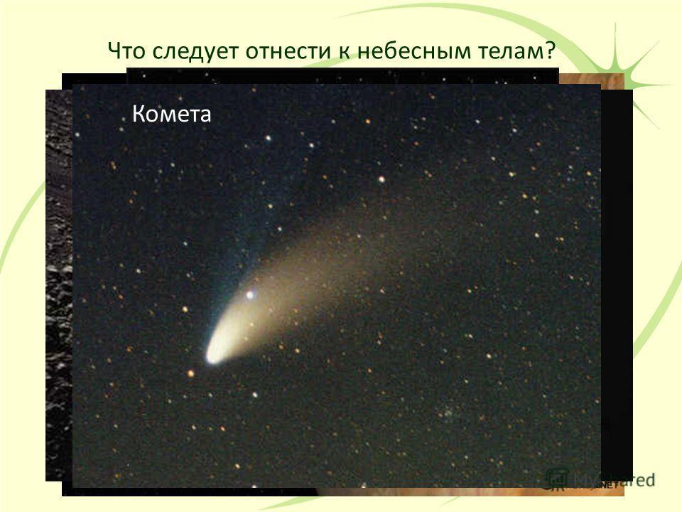 Что следует отнести к небесным телам? Планеты Спутники планет Астероид Комета