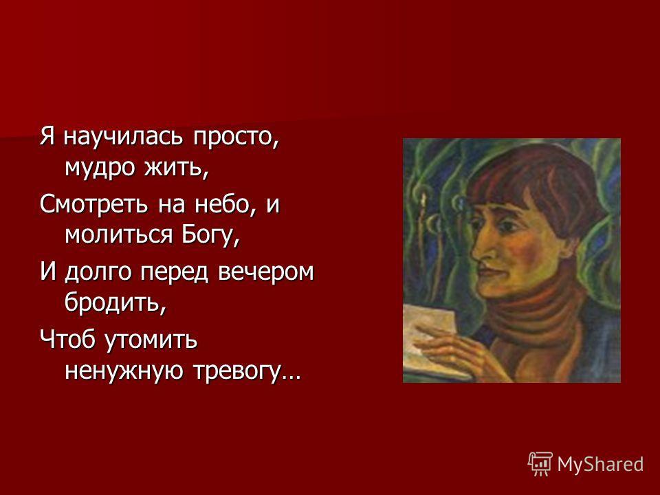 Я научилась просто, мудро жить, Смотреть на небо, и молиться Богу, И долго перед вечером бродить, Чтоб утомить ненужную тревогу…
