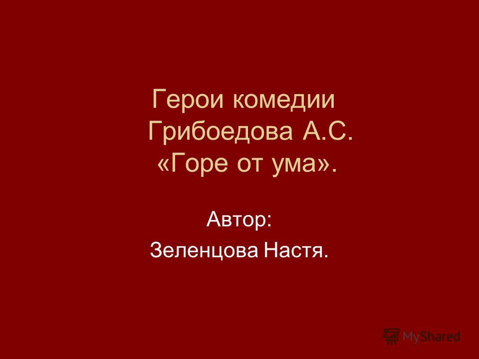 Герои комедии Грибоедова А.С. «Горе от ума». Автор: Зеленцова Настя.
