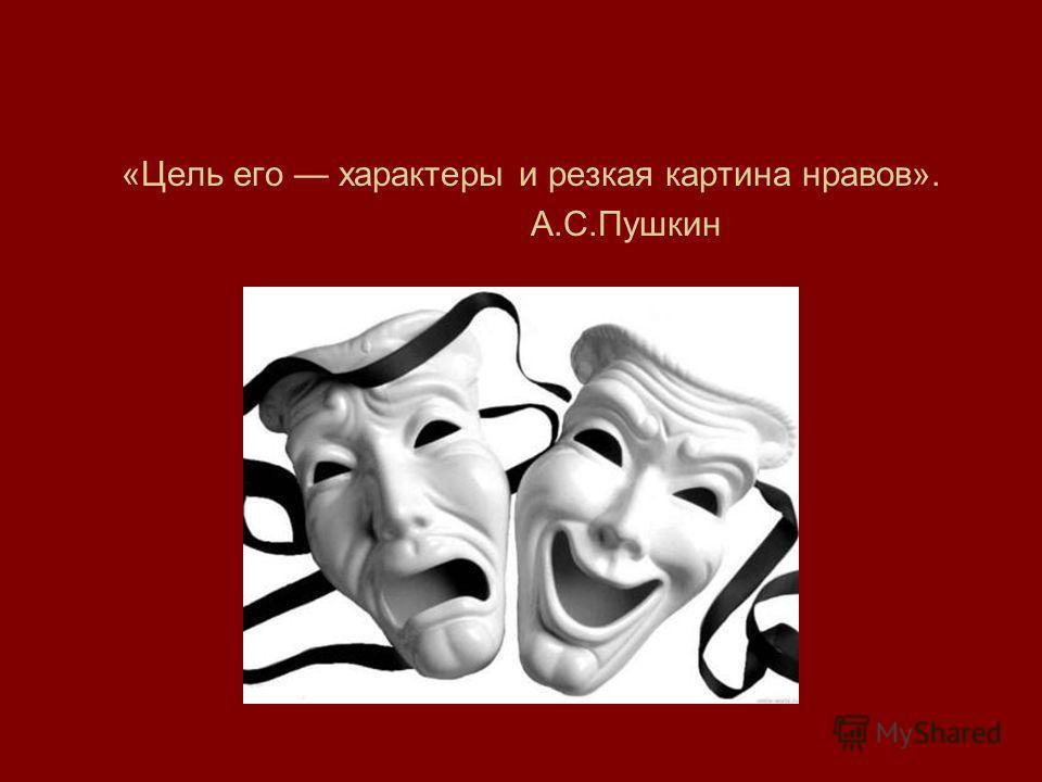 «Цель его характеры и резкая картина нравов». А.С.Пушкин
