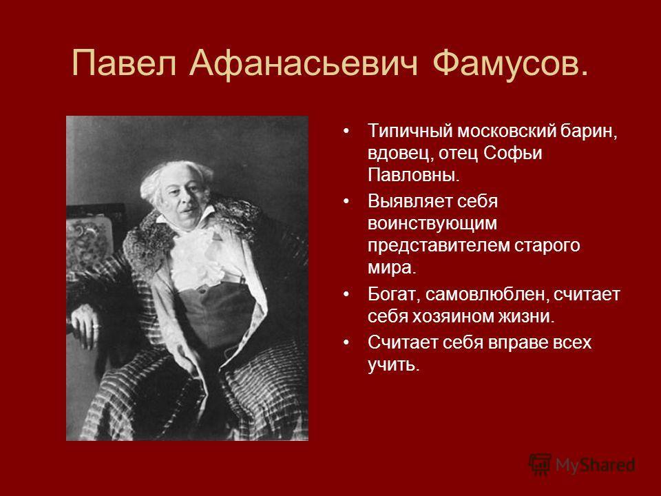 Павел Афанасьевич Фамусов. Типичный московский барин, вдовец, отец Софьи Павловны. Выявляет себя воинствующим представителем старого мира. Богат, самовлюблен, считает себя хозяином жизни. Считает себя вправе всех учить.