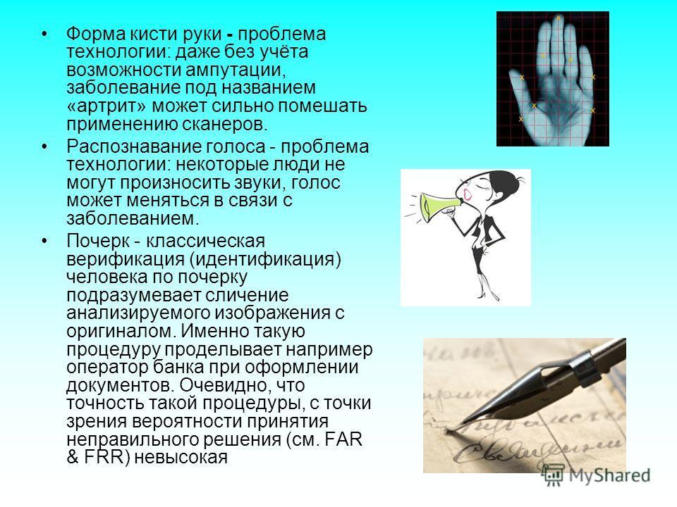 Форма кисти руки - проблема технологии: даже без учёта возможности ампутации, заболевание под названием «артрит» может сильно помешать применению сканеров. Распознавание голоса - проблема технологии: некоторые люди не могут произносить звуки, голос м