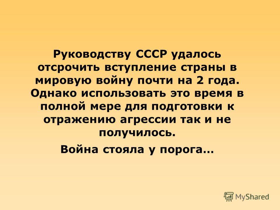 Руководству СССР удалось отсрочить вступление страны в мировую войну почти на 2 года. Однако использовать это время в полной мере для подготовки к отражению агрессии так и не получилось. Война стояла у порога…