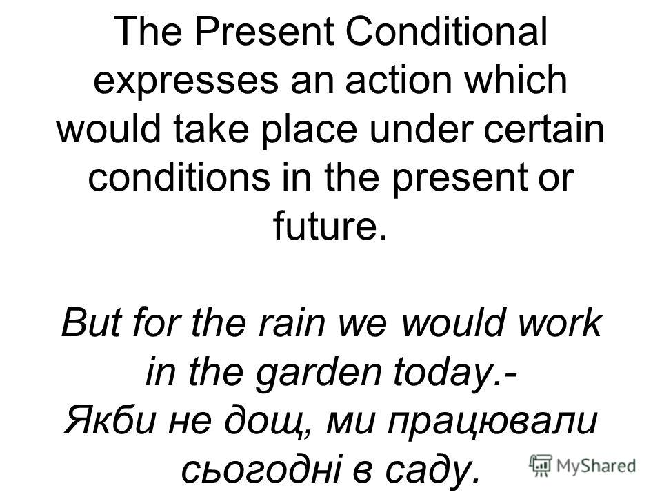 The Present Conditional expresses an action which would take place under certain conditions in the present or future. But for the rain we would work in the garden today.- Якби не дощ, ми працювали сьогодні в саду.