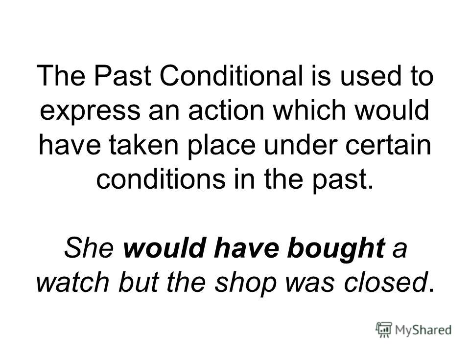 The Past Conditional is used to express an action which would have taken place under certain conditions in the past. She would have bought a watch but the shop was closed.