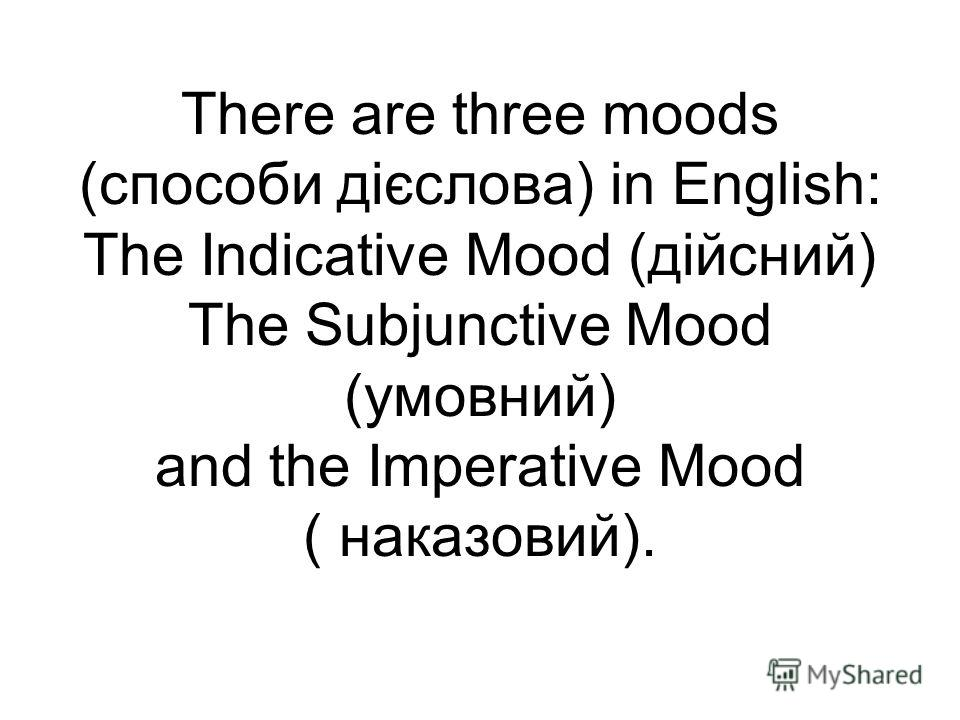 There are three moods (способи дієслова) in English: The Indicative Mood (дійсний) The Subjunctive Mood (умовний) and the Imperative Mood ( наказовий).