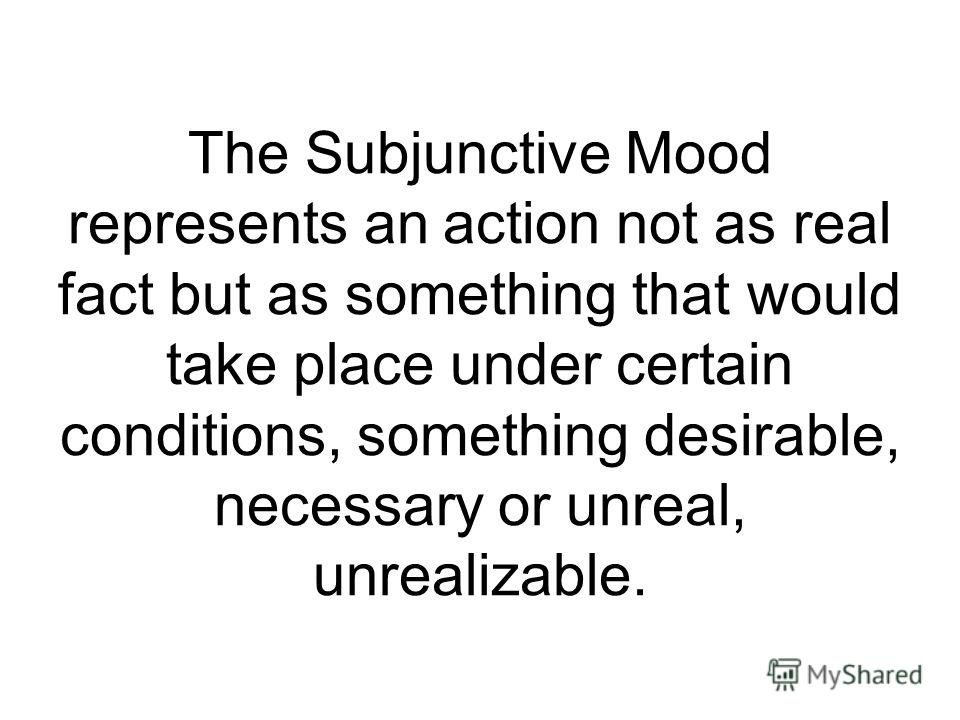 The Subjunctive Mood represents an action not as real fact but as something that would take place under certain conditions, something desirable, necessary or unreal, unrealizable.