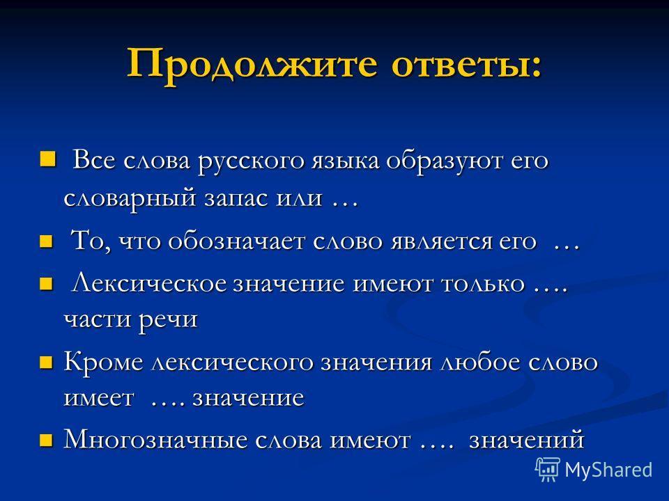 Продолжите ответы: Все слова русского языка образуют его словарный запас или … Все слова русского языка образуют его словарный запас или … То, что обозначает слово является его … То, что обозначает слово является его … Лексическое значение имеют толь