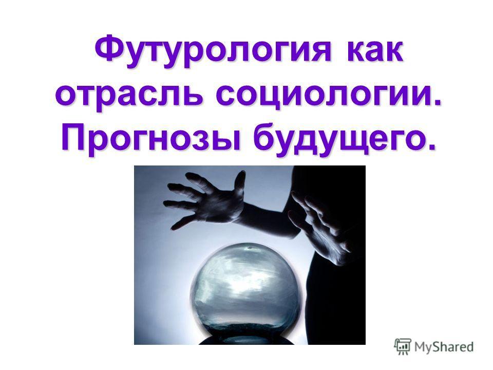 Футурология как отрасль социологии. Прогнозы будущего.