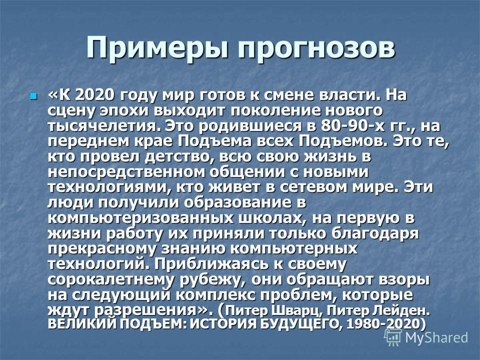 Примеры прогнозов «К 2020 году мир готов к смене власти. На сцену эпохи выходит поколение нового тысячелетия. Это родившиеся в 80-90-х гг., на переднем крае Подъема всех Подъемов. Это те, кто провел детство, всю свою жизнь в непосредственном общении