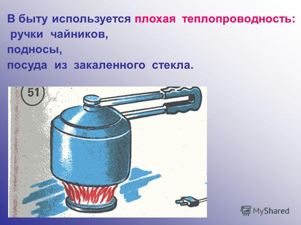 В быту используется плохая теплопроводность: ручки чайников, подносы, посуда из закаленного стекла.