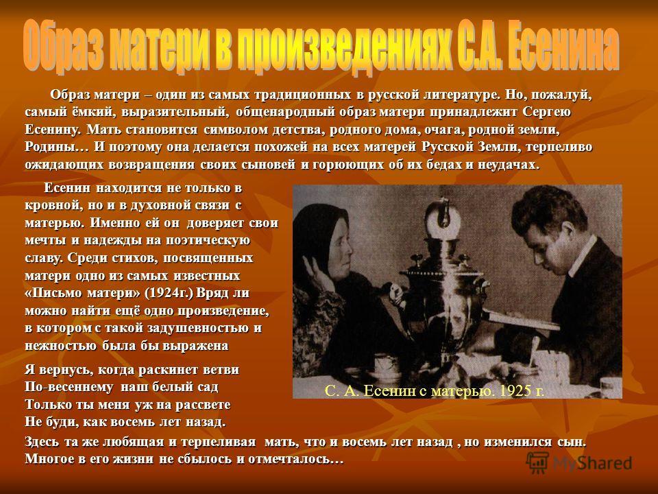Образ матери – один из самых традиционных в русской литературе. Но, пожалуй, самый ёмкий, выразительный, общенародный образ матери принадлежит Сергею Есенину. Мать становится символом детства, родного дома, очага, родной земли, Родины… И поэтому она