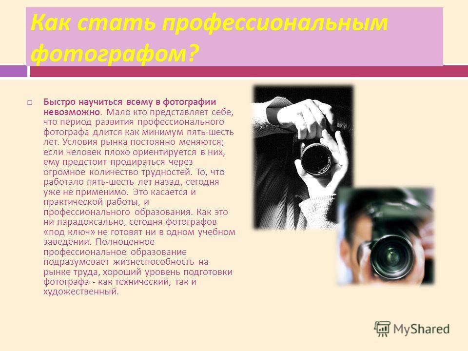 Как стать профессиональным фотографом ? Быстро научиться всему в фотографии невозможно. Мало кто представляет себе, что период развития профессионального фотографа длится как минимум пять - шесть лет. Условия рынка постоянно меняются ; если человек п
