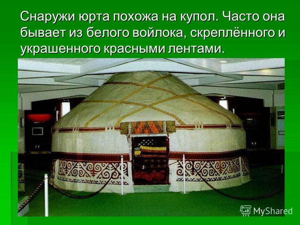 Снаружи юрта похожа на купол. Часто она бывает из белого войлока, скреплённого и украшенного красными лентами. Снаружи юрта похожа на купол. Часто она бывает из белого войлока, скреплённого и украшенного красными лентами.