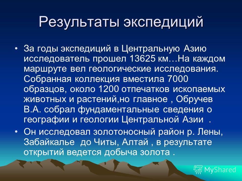 Результаты экспедиций За годы экспедиций в Центральную Азию исследователь прошел 13625 км…На каждом маршруте вел геологические исследования. Собранная коллекция вместила 7000 образцов, около 1200 отпечатков ископаемых животных и растений,но главное,