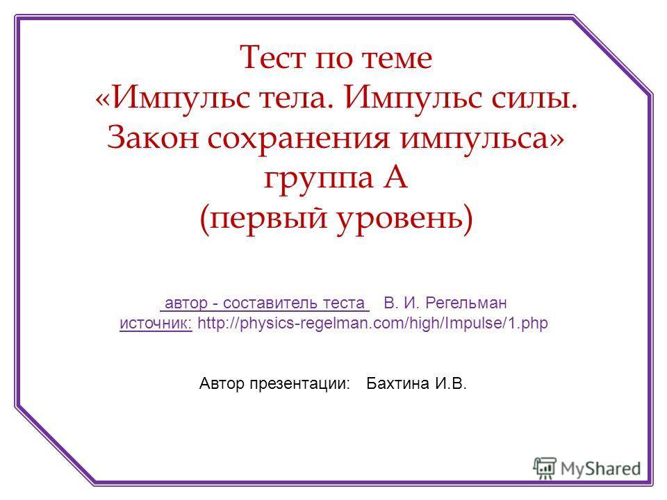 автор - составитель теста В. И. Регельман источник: http://physics-regelman.com/high/Impulse/1.php Автор презентации: Бахтина И.В. Тест по теме «Импульс тела. Импульс силы. Закон сохранения импульса» группа А (первый уровень)