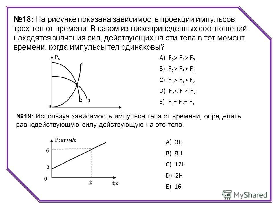 18: На рисунке показана зависимость проекции импульсов трех тел от времени. В каком из нижеприведенных соотношений, находятся значения сил, действующих на эти тела в тот момент времени, когда импульсы тел одинаковы? А) F 2 > F 1 > F 3 B) F 2 > F 3 >