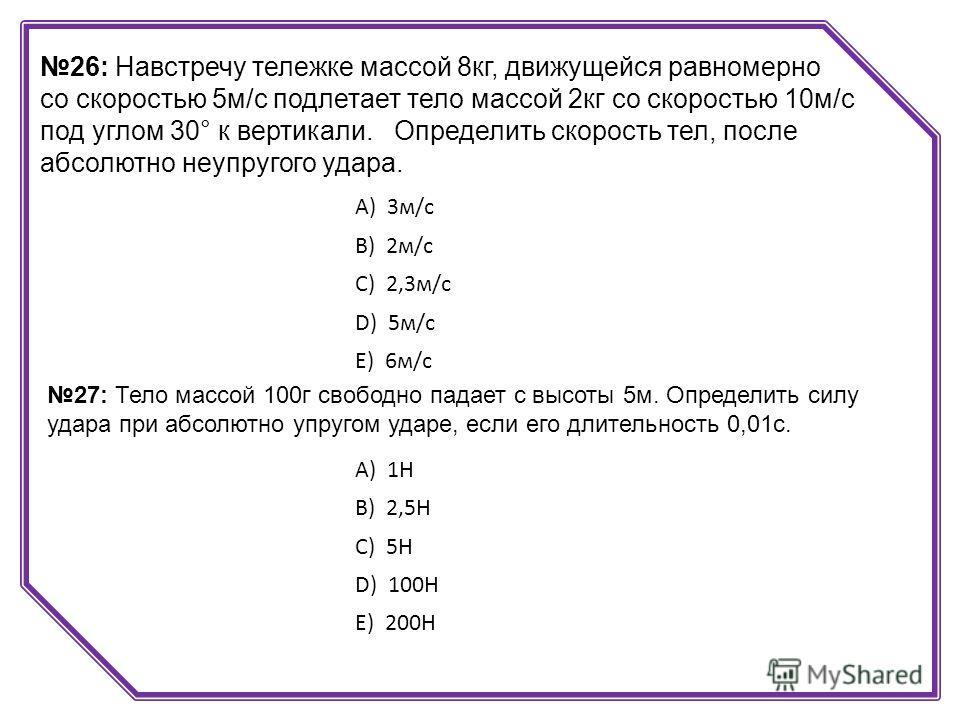26: Навстречу тележке массой 8кг, движущейся равномерно со скоростью 5м/с подлетает тело массой 2кг со скоростью 10м/с под углом 30° к вертикали. Определить скорость тел, после абсолютно неупругого удара. А) 3м/с B) 2м/с C) 2,3м/с D) 5м/с E) 6м/с 27: