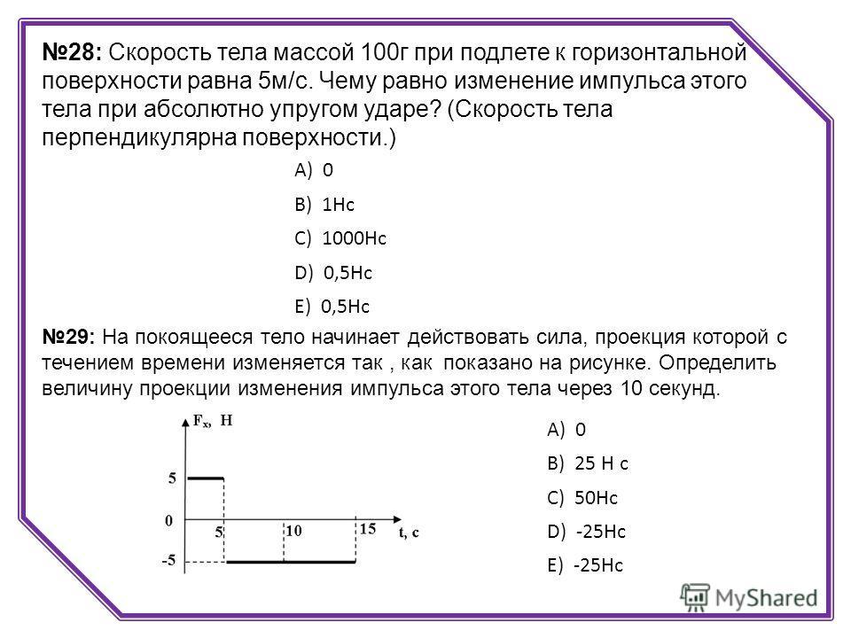 28: Скорость тела массой 100г при подлете к горизонтальной поверхности равна 5м/с. Чему равно изменение импульса этого тела при абсолютно упругом ударе? (Скорость тела перпендикулярна поверхности.) А) 0 B) 1Нс C) 1000Нс D) 0,5Нс E) 0,5Нс 29: На покоя