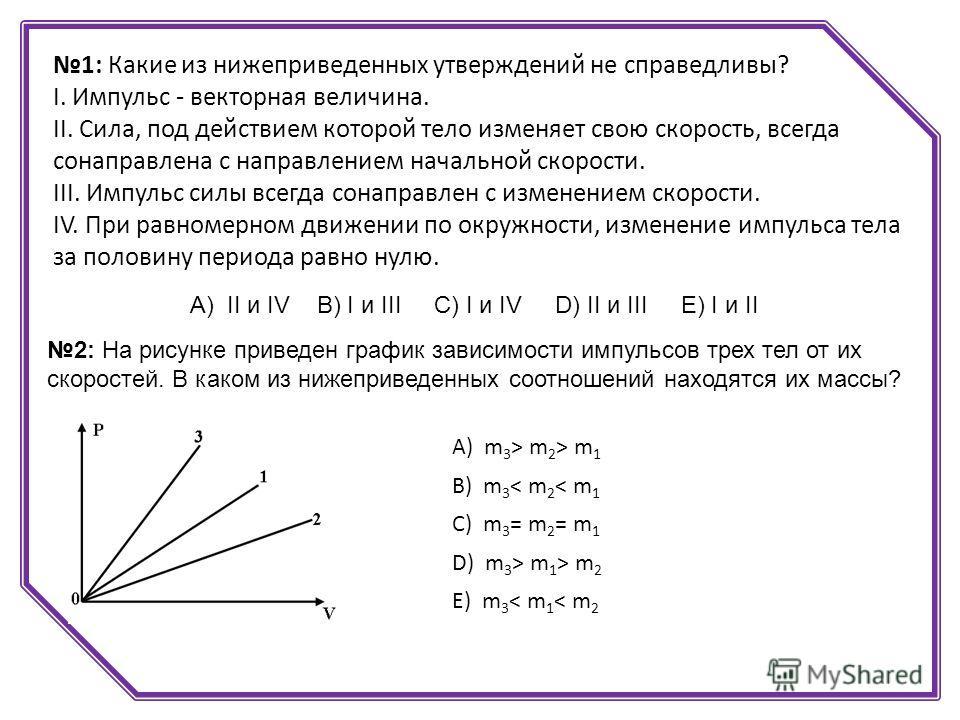 1: Какие из нижеприведенных утверждений не справедливы? I. Импульс - векторная величина. II. Сила, под действием которой тело изменяет свою скорость, всегда сонаправлена с направлением начальной скорости. III. Импульс силы всегда сонаправлен с измене
