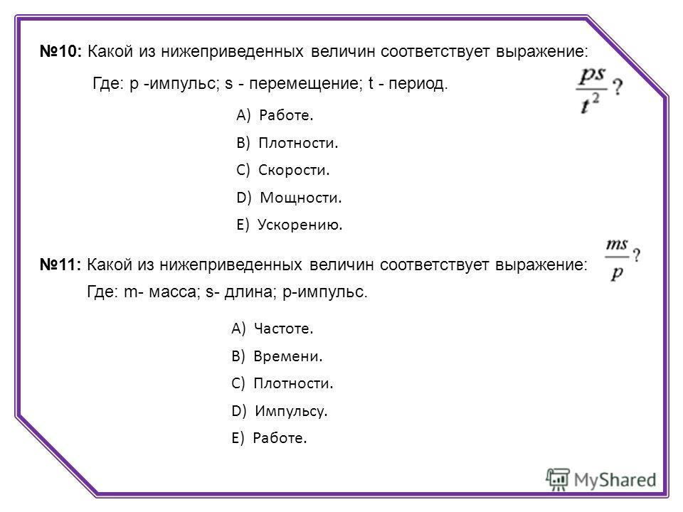 10: Какой из нижеприведенных величин соответствует выражение: Где: p -импульс; s - перемещение; t - период. А) Работе. B) Плотности. C) Скорости. D) Мощности. E) Ускорению. 11: Какой из нижеприведенных величин соответствует выражение: Где: m- масса;