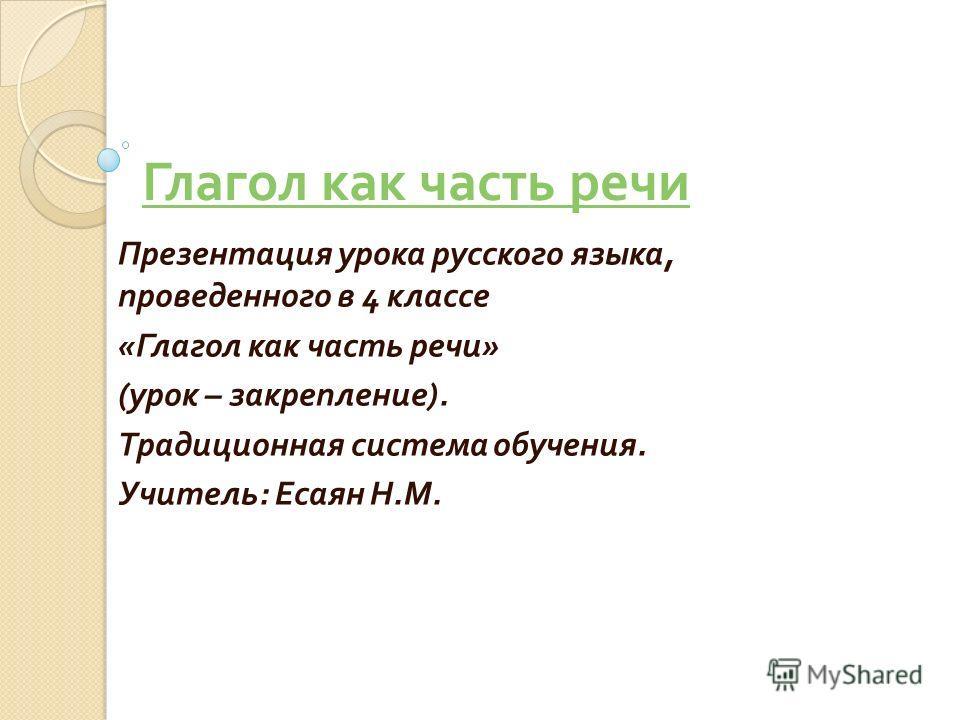 Глагол как часть речи Презентация урока русского языка, проведенного в 4 классе « Глагол как часть речи » ( урок – закрепление ). Традиционная система обучения. Учитель : Есаян Н. М.