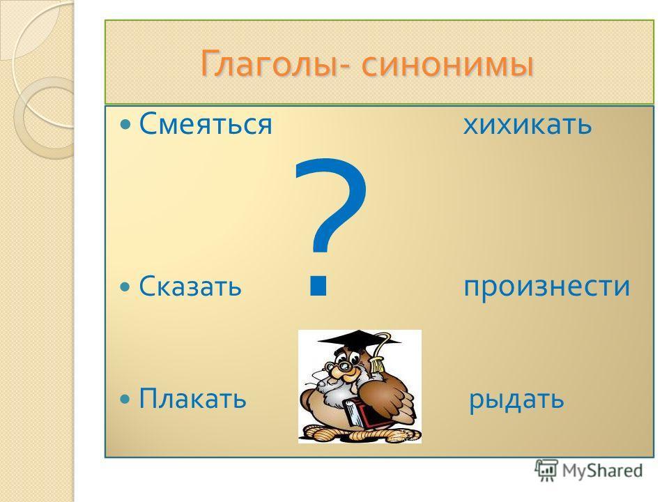 Глаголы- синонимы Глаголы- синонимы Смеяться хихикать Сказать ? произнести Плакать рыдать