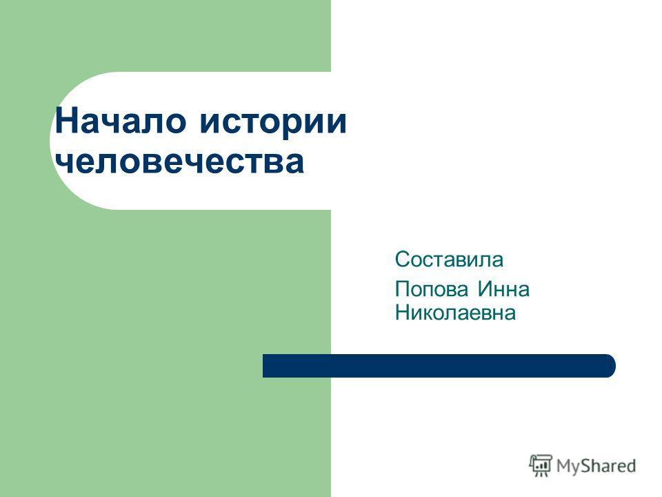 Начало истории человечества Составила Попова Инна Николаевна