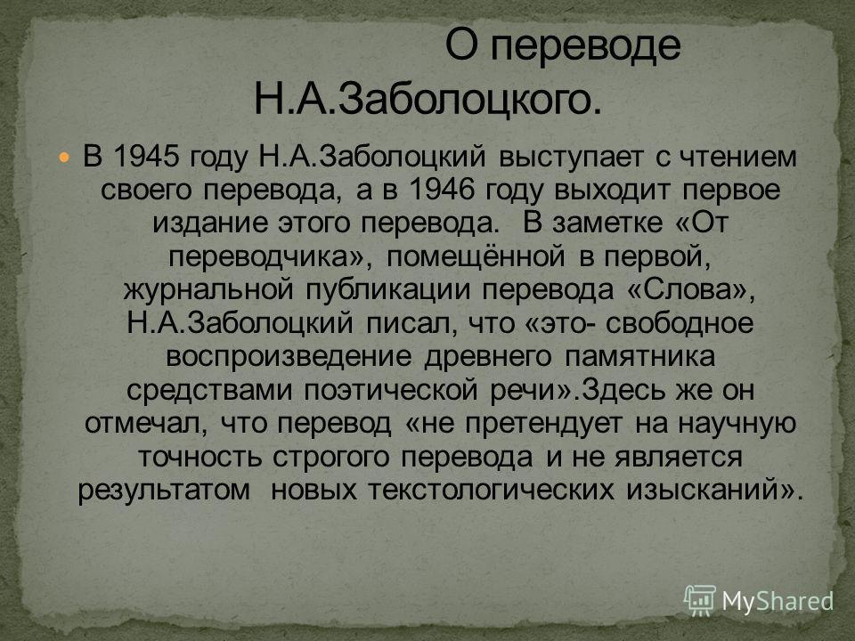 В 1945 году Н.А.Заболоцкий выступает с чтением своего перевода, а в 1946 году выходит первое издание этого перевода. В заметке «От переводчика», помещённой в первой, журнальной публикации перевода «Слова», Н.А.Заболоцкий писал, что «это- свободное во