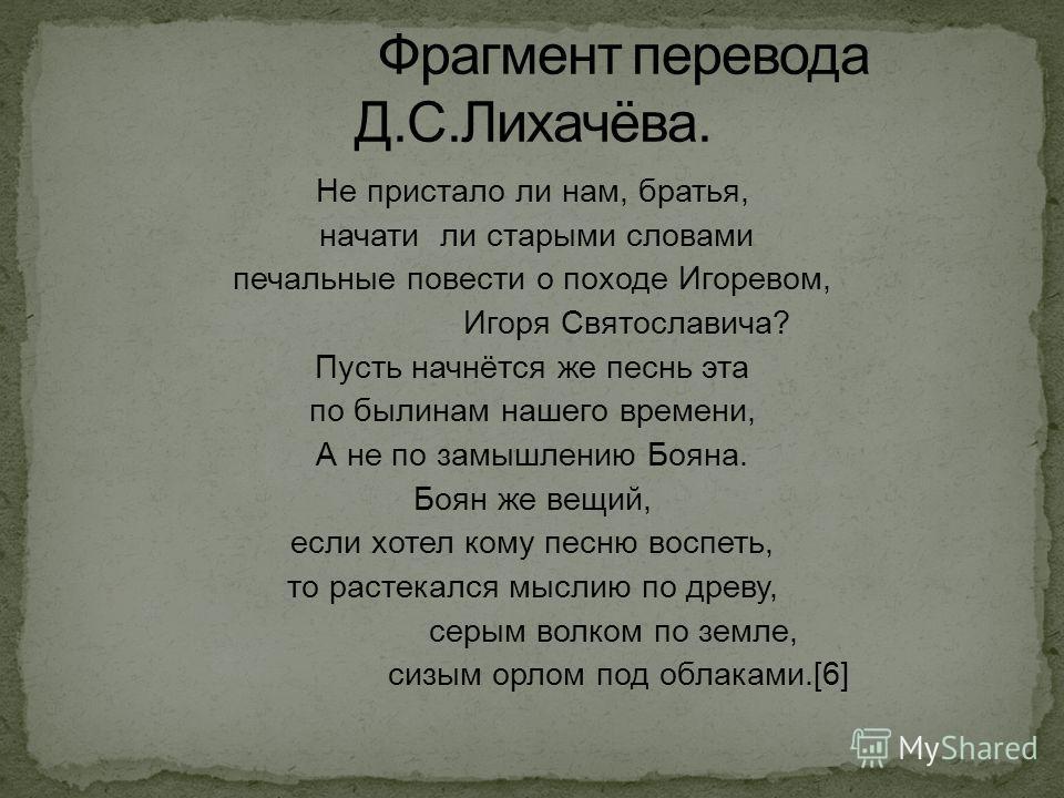 Не пристало ли нам, братья, начати ли старыми словами печальные повести о походе Игоревом, Игоря Святославича? Пусть начнётся же песнь эта по былинам нашего времени, А не по замышлению Бояна. Боян же вещий, если хотел кому песню воспеть, то растекалс