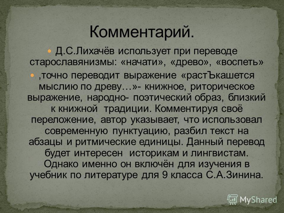 Д.С.Лихачёв использует при переводе старославянизмы: «начати», «древо», «воспеть»,точно переводит выражение «растЪкашется мыслию по древу…»- книжное, риторическое выражение, народно- поэтический образ, близкий к книжной традиции. Комментируя своё пер