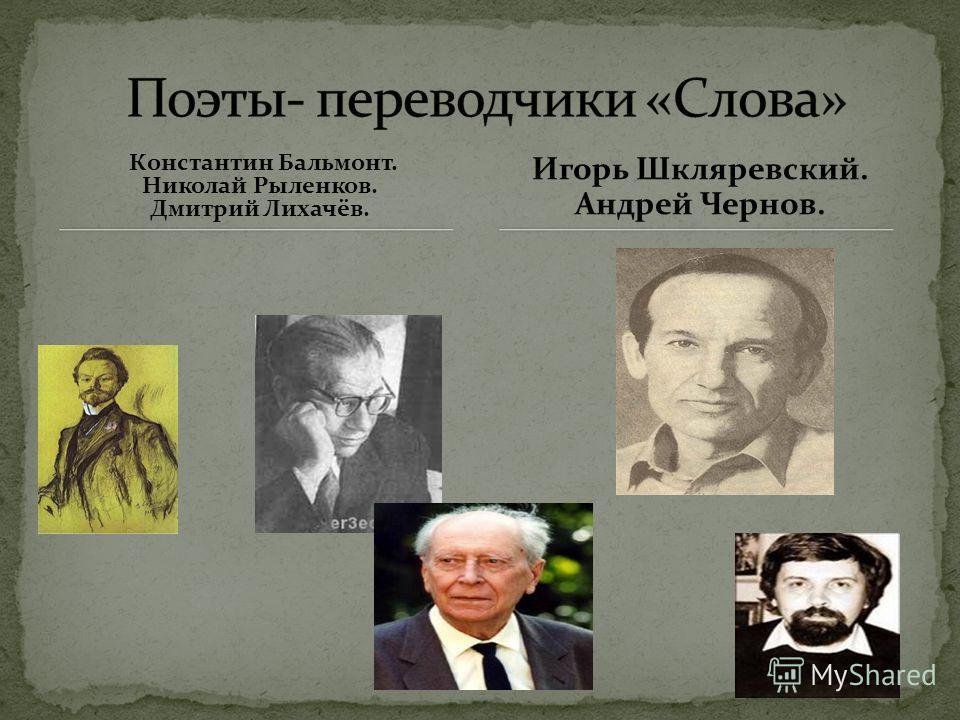 Константин Бальмонт. Николай Рыленков. Дмитрий Лихачёв. Игорь Шкляревский. Андрей Чернов.