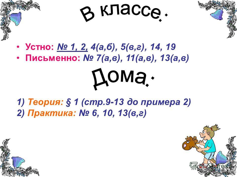 Устно: 1, 2, 4(а,б), 5(в,г), 14, 19 Письменно: 7(а,в), 11(а,в), 13(а,в) 1) Теория: § 1 (стр.9-13 до примера 2) 2) Практика: 6, 10, 13(в,г)