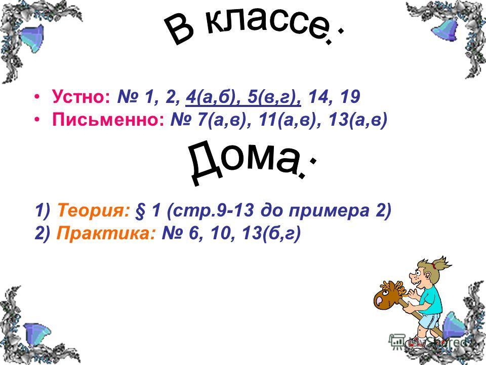 Устно: 1, 2, 4(а,б), 5(в,г), 14, 19 Письменно: 7(а,в), 11(а,в), 13(а,в) 1) Теория: § 1 (стр.9-13 до примера 2) 2) Практика: 6, 10, 13(б,г)