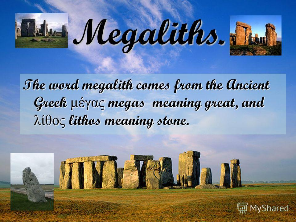The word megalith comes from the Ancient Greek μέγας megas meaning great, and λίθος lithos meaning stone. Megaliths.