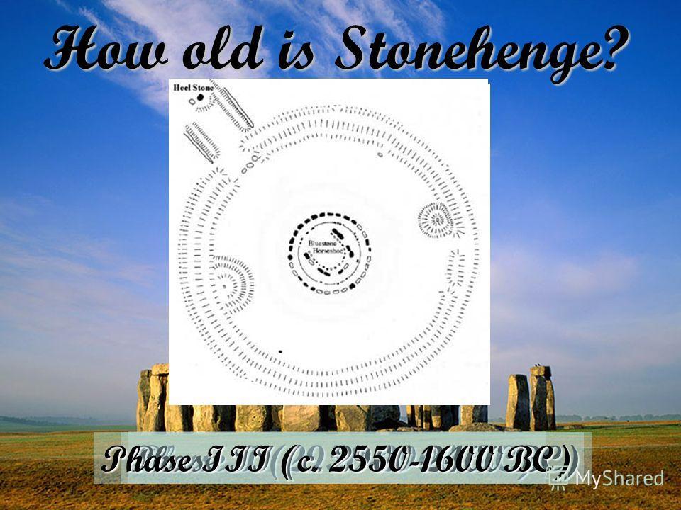 How old is Stonehenge? Phase I (2950-2900 BC) Phase II (c. 2900-2400 BC)Phase III (c. 2550-1600 BC)