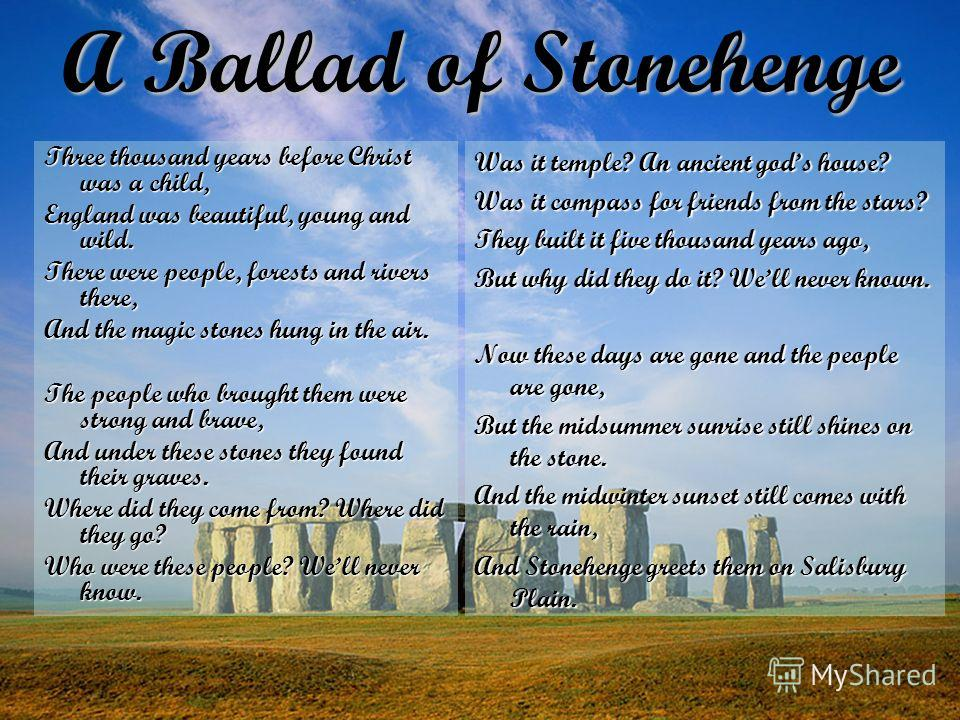 A Ballad of Stonehenge Three thousand years before Christ was a child, England was beautiful, young and wild. There were people, forests and rivers there, And the magic stones hung in the air. The people who brought them were strong and brave, And un