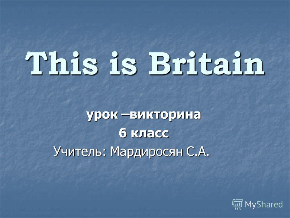 This is Britain урок –викторина 6 класс Учитель: Мардиросян С.А. Учитель: Мардиросян С.А.