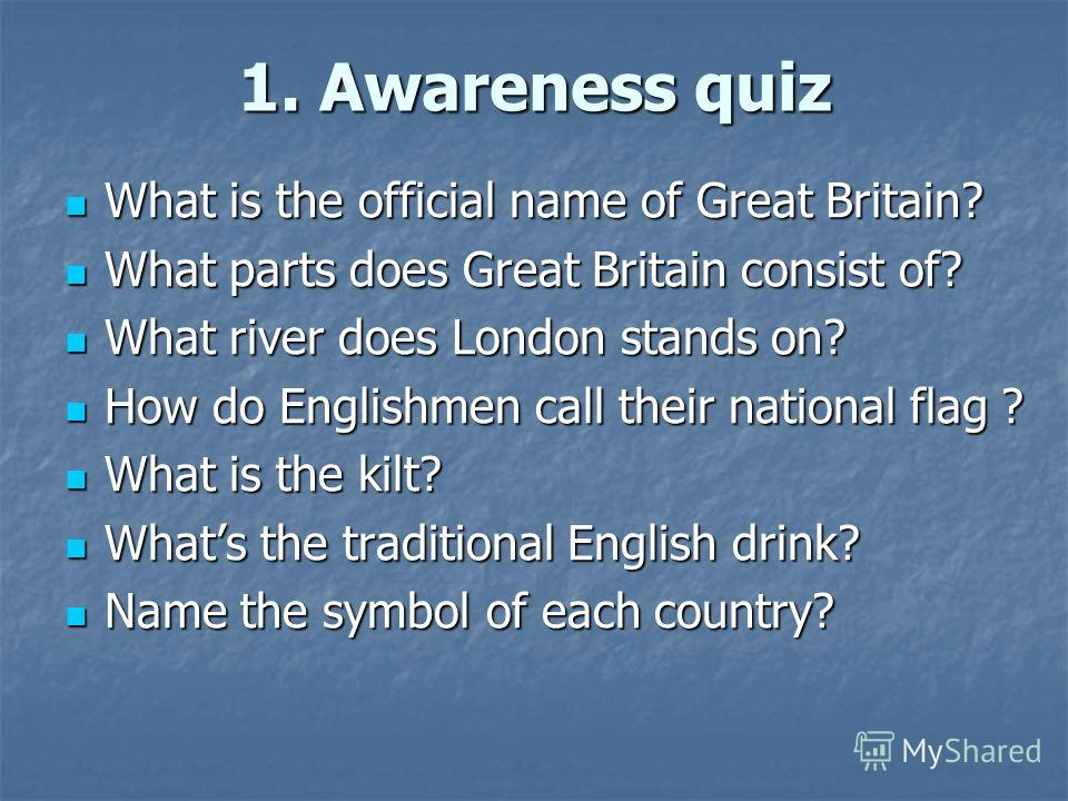 1. Awareness quiz What is the official name of Great Britain? What is the official name of Great Britain? What parts does Great Britain consist of? What parts does Great Britain consist of? What river does London stands on? What river does London sta