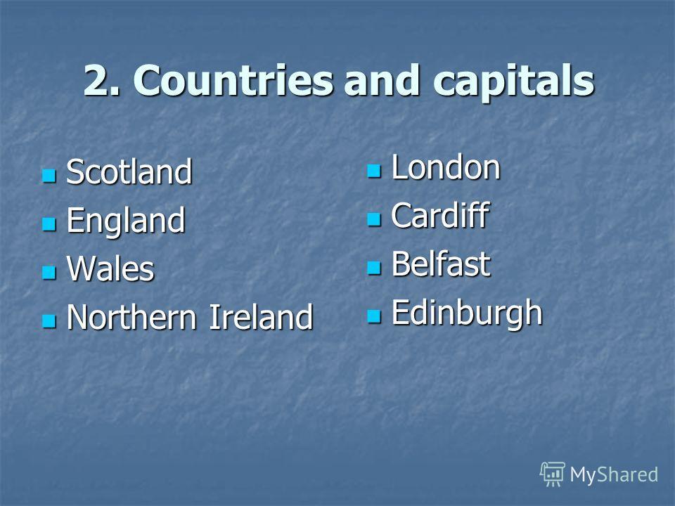 2. Countries and capitals Scotland Scotland England England Wales Wales Northern Ireland Northern Ireland London London Cardiff Cardiff Belfast Belfast Edinburgh Edinburgh