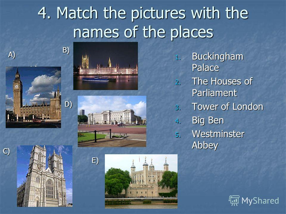 4. Match the pictures with the names of the places A) A) 1. Buckingham Palace 2. The Houses of Parliament 3. Tower of London 4. Big Ben 5. Westminster Abbey A) B) C) D) E)