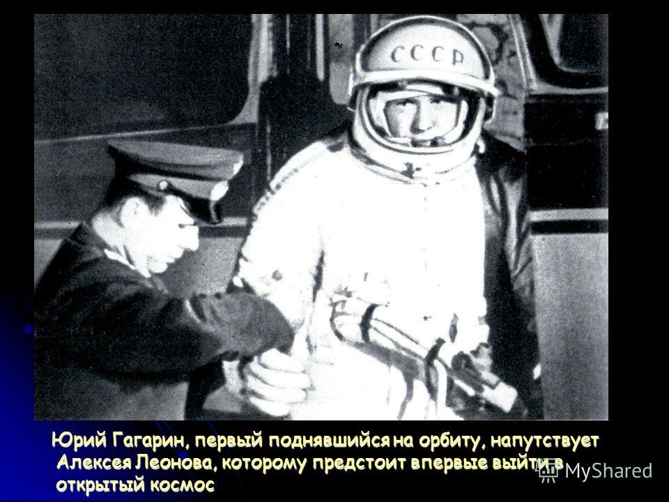 Юрий Гагарин, первый поднявшийся на орбиту, напутствует Алексея Леонова, которому предстоит впервые выйти в открытый космос Юрий Гагарин, первый поднявшийся на орбиту, напутствует Алексея Леонова, которому предстоит впервые выйти в открытый космос
