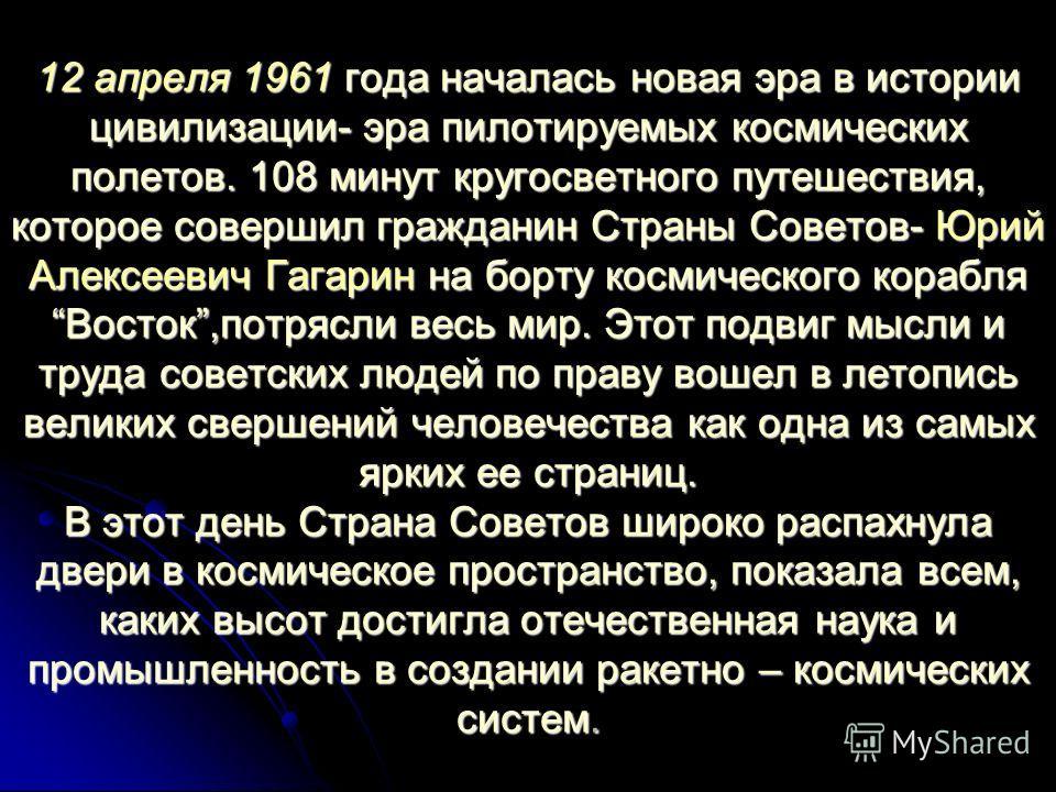 12 апреля 1961 года началась новая эра в истории цивилизации- эра пилотируемых космических полетов. 108 минут кругосветного путешествия, которое совершил гражданин Страны Советов- Юрий Алексеевич Гагарин на борту космического корабляВосток,потрясли в