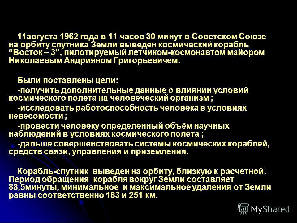 11августа 1962 года в 11 часов 30 минут в Советском Союзе на орбиту спутника Земли выведен космический корабльВосток – 3, пилотируемый летчиком-космонавтом майором Николаевым Андрияном Григорьевичем. Были поставлены цели: -получить дополнительные дан