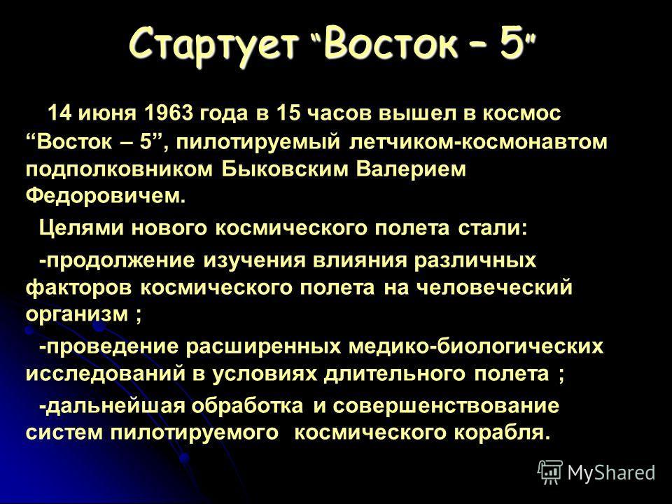 Стартует Восток – 5 Стартует Восток – 5 14 июня 1963 года в 15 часов вышел в космосВосток – 5, пилотируемый летчиком-космонавтом подполковником Быковским Валерием Федоровичем. Целями нового космического полета стали: -продолжение изучения влияния раз