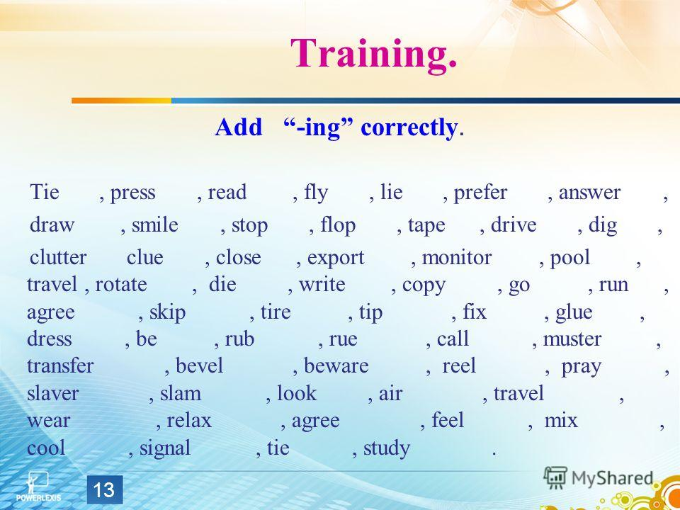 Training. Add -ing correctly. Tie, press, read, fly, lie, prefer, answer, draw, smile, stop, flop, tape, drive, dig, clutter clue, close, export, monitor, pool, travel, rotate, die, write, copy, go, run, agree, skip, tire, tip, fix, glue, dress, be,