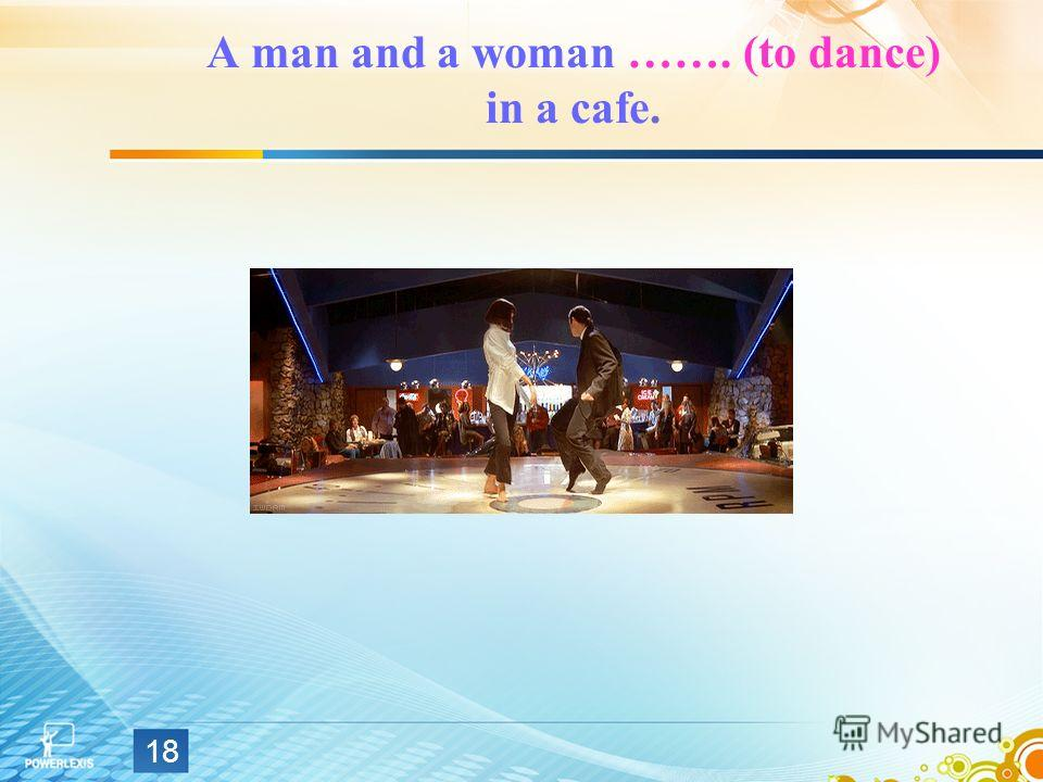 A man and a woman ……. (to dance) in a cafe. 18