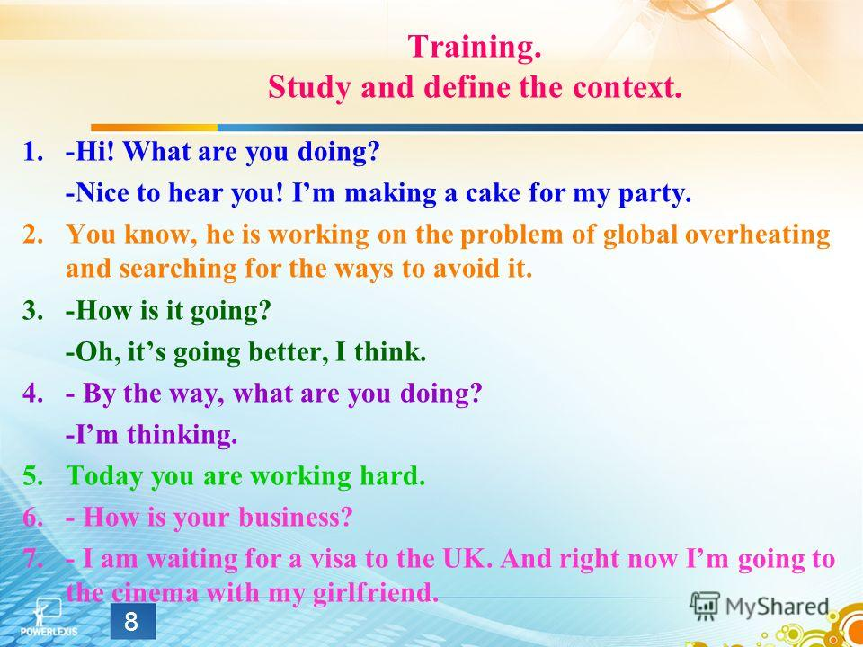 Training. Study and define the context. 1.-Hi! What are you doing? -Nice to hear you! Im making a cake for my party. 2.You know, he is working on the problem of global overheating and searching for the ways to avoid it. 3.-How is it going? -Oh, its g