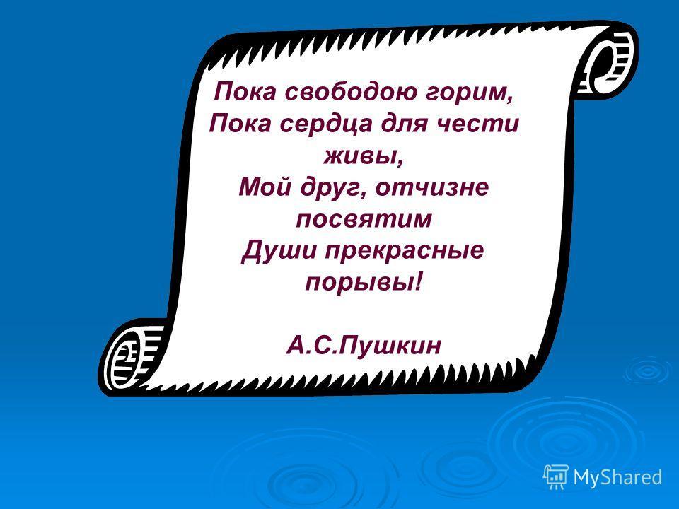 Пока свободою горим, Пока сердца для чести живы, Мой друг, отчизне посвятим Души прекрасные порывы! А.С.Пушкин